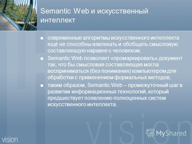 Semantic Web и искусственный интеллект современные алгоритмы искусственного интеллекта ещё не способны извлекать и обобщать смысловую составляющую наравне с человеком; Semantic Web позволяет «промаркировать» документ так, что бы смысловая составляюща
