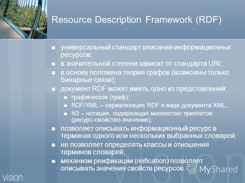 Resource Description Framework (RDF) универсальный стандарт описания информационных ресурсов; в значительной степени зависит от стандарта URI; в основу положена теория графов (возможны только бинарные связи); документ RDF может иметь одно из представ