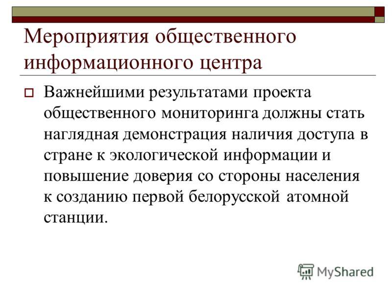 Важнейшими результатами проекта общественного мониторинга должны стать наглядная демонстрация наличия доступа в стране к экологической информации и повышение доверия со стороны населения к созданию первой белорусской атомной станции.