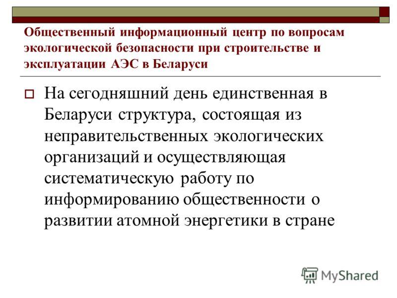 Общественный информационный центр по вопросам экологической безопасности при строительстве и эксплуатации АЭС в Беларуси На сегодняшний день единственная в Беларуси структура, состоящая из неправительственных экологических организаций и осуществляюща