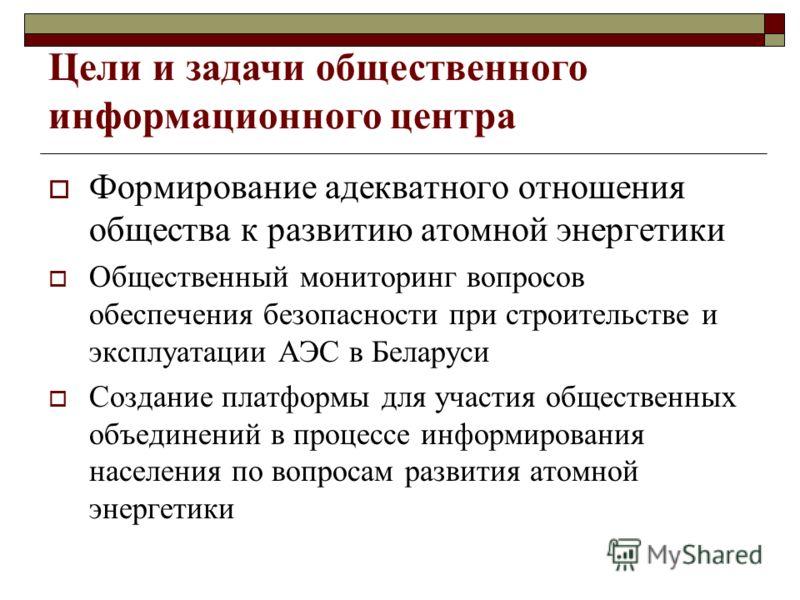 Формирование адекватного отношения общества к развитию атомной энергетики Общественный мониторинг вопросов обеспечения безопасности при строительстве и эксплуатации АЭС в Беларуси Создание платформы для участия общественных объединений в процессе инф