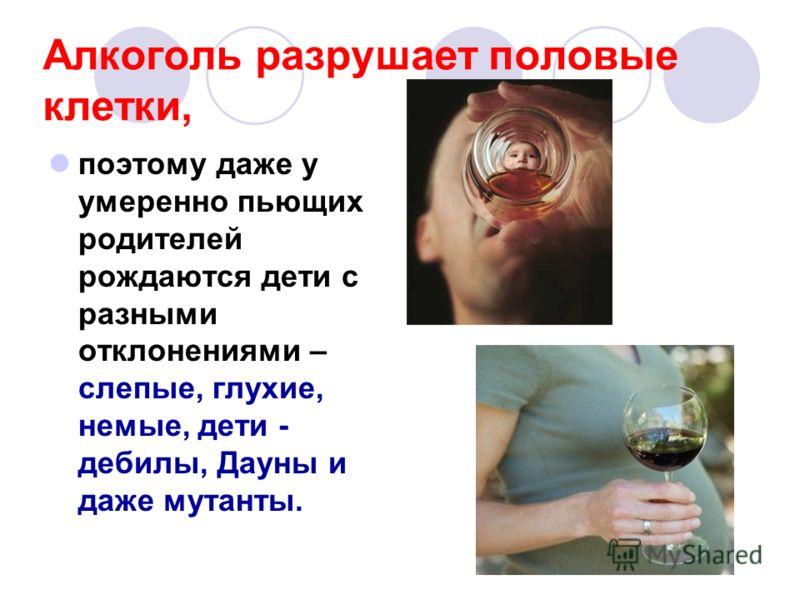 Алкоголь разрушает половые клетки, поэтому даже у умеренно пьющих родителей рождаются дети с разными отклонениями – слепые, глухие, немые, дети - дебилы, Дауны и даже мутанты.