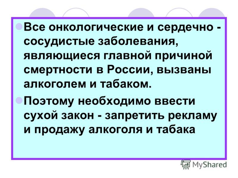 Все онкологические и сердечно - сосудистые заболевания, являющиеся главной причиной смертности в России, вызваны алкоголем и табаком. Поэтому необходимо ввести сухой закон - запретить рекламу и продажу алкоголя и табака