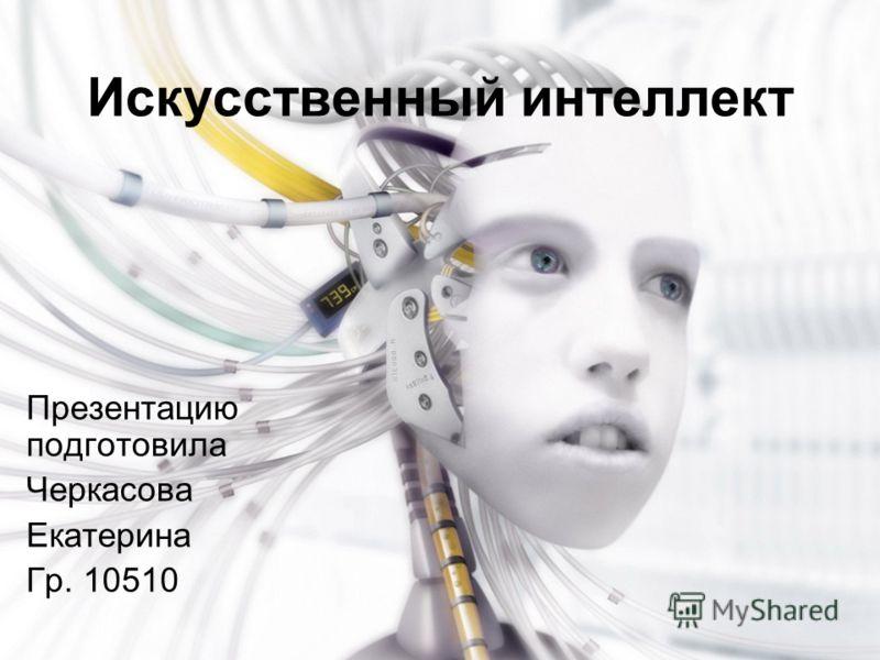 Искусственный интеллект Презентацию подготовила Черкасова Екатерина Гр. 10510