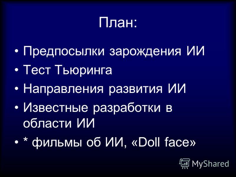 План: Предпосылки зарождения ИИ Тест Тьюринга Направления развития ИИ Известные разработки в области ИИ * фильмы об ИИ, «Doll face»