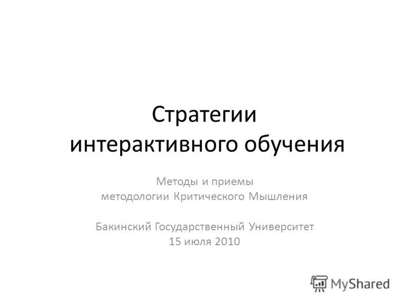 Стратегии интерактивного обучения Методы и приемы методологии Критического Мышления Бакинский Государственный Университет 15 июля 2010