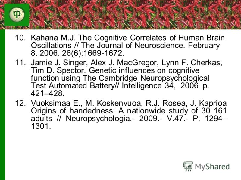 10.Kahana M.J. The Cognitive Correlates of Human Brain Oscillations // The Journal of Neuroscience. February 8. 2006. 26(6):1669-1672. 11.Jamie J. Singer, Alex J. MacGregor, Lynn F. Cherkas, Tim D. Spector. Genetic influences on cognitive function us