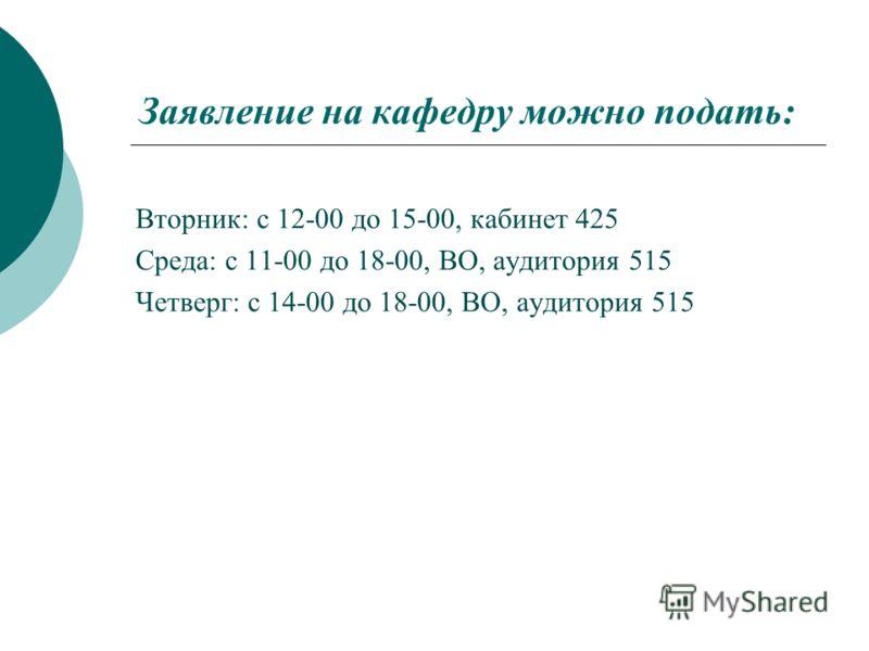 Заявление на кафедру можно подать: Вторник: с 12-00 до 15-00, кабинет 425 Среда: с 11-00 до 18-00, ВО, аудитория 515 Четверг: с 14-00 до 18-00, ВО, аудитория 515