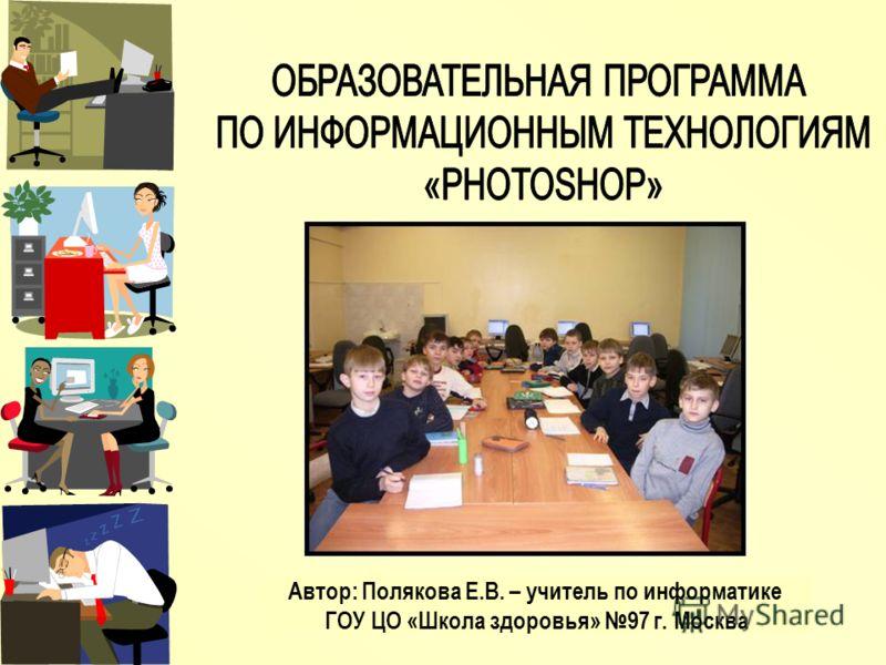Автор: Полякова Е.В. – учитель по информатике ГОУ ЦО «Школа здоровья» 97 г. Москва