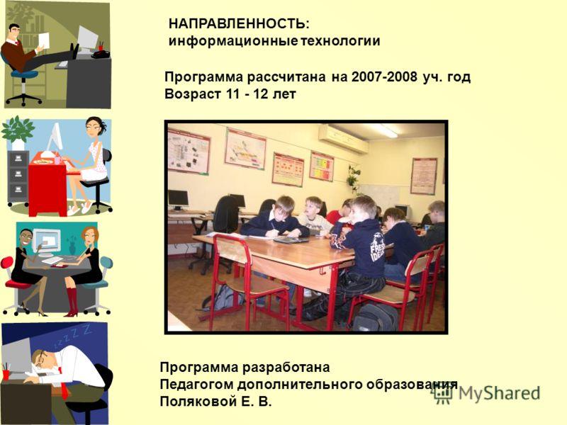 НАПРАВЛЕННОСТЬ: информационные технологии Программа разработана Педагогом дополнительного образования Поляковой Е. В. Программа рассчитана на 2007-2008 уч. год Возраст 11 - 12 лет