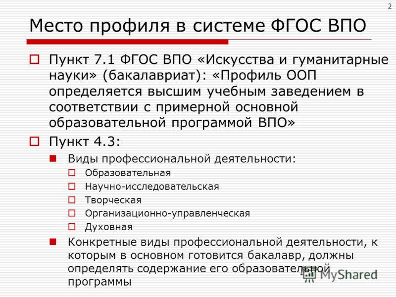 2 Место профиля в системе ФГОС ВПО Пункт 7.1 ФГОС ВПО «Искусства и гуманитарные науки» (бакалавриат): «Профиль ООП определяется высшим учебным заведением в соответствии с примерной основной образовательной программой ВПО» Пункт 4.3: Виды профессионал