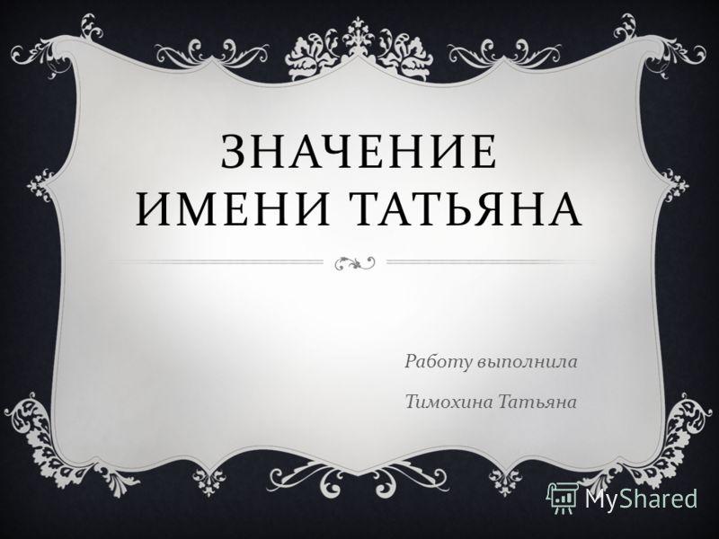 ЗНАЧЕНИЕ ИМЕНИ ТАТЬЯНА Работу выполнила Тимохина Татьяна