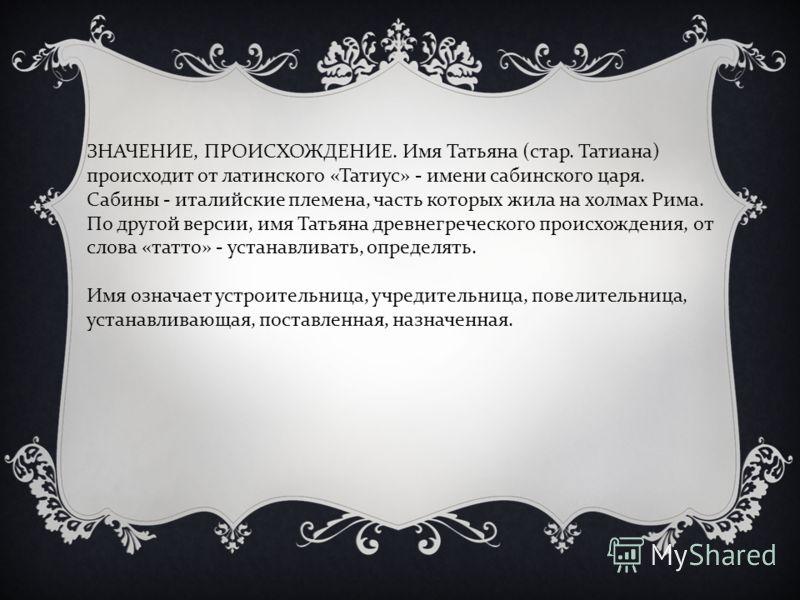 ЗНАЧЕНИЕ, ПРОИСХОЖДЕНИЕ. Имя Татьяна (стар. Татиана) происходит от латинского «Татиус» - имени сабинского царя. Сабины - италийские племена, часть которых жила на холмах Рима. По другой версии, имя Татьяна древнегреческого происхождения, от слова «та