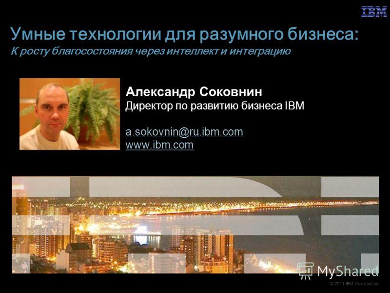 © 2011 IBM Corporation Умные технологии для разумного бизнеса: К росту благосостояния через интеллект и интеграцию Александр Соковнин Директор по развитию бизнеса IBM a.sokovnin@ru.ibm.com www.ibm.com