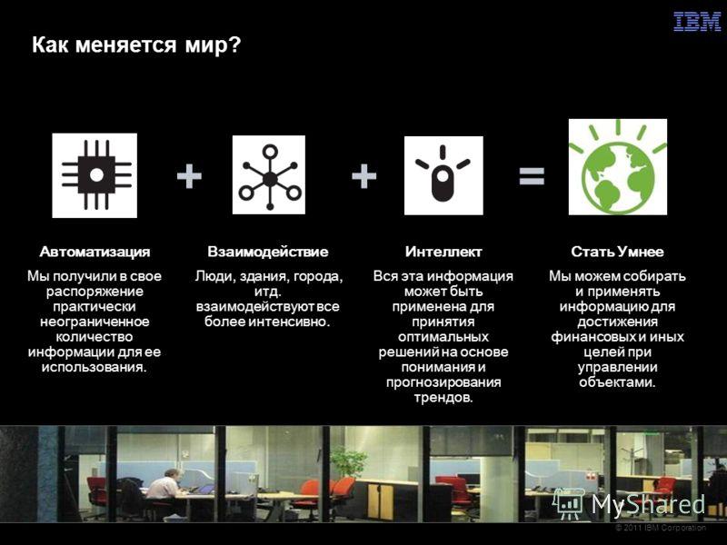 © 2011 IBM Corporation ++= Автоматизация Мы получили в свое распоряжение практически неограниченное количество информации для ее использования. Взаимодействие Люди, здания, города, итд. взаимодействуют все более интенсивно. Интеллект Вся эта информац