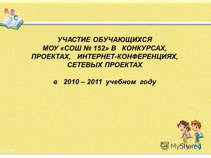УЧАСТИЕ ОБУЧАЮЩИХСЯ МОУ «СОШ 152» В КОНКУРСАХ, ПРОЕКТАХ, ИНТЕРНЕТ-КОНФЕРЕНЦИЯХ, СЕТЕВЫХ ПРОЕКТАХ в 2010 – 2011 учебном году