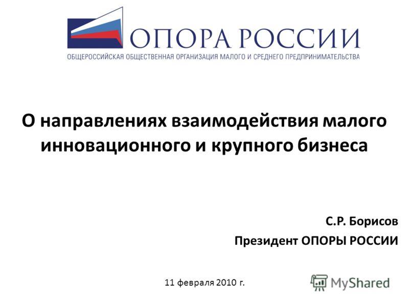 О направлениях взаимодействия малого инновационного и крупного бизнеса С.Р. Борисов Президент ОПОРЫ РОССИИ 11 февраля 2010 г.