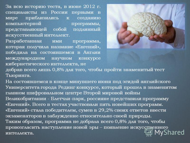 За всю историю теста, в июне 2012 г. специалисты из России первыми в мире приблизились к созданию компьютерной программы, представляющей собой подлинный искусственный интеллект. Разработанная ими программа, которая получила название «Евгений», победи