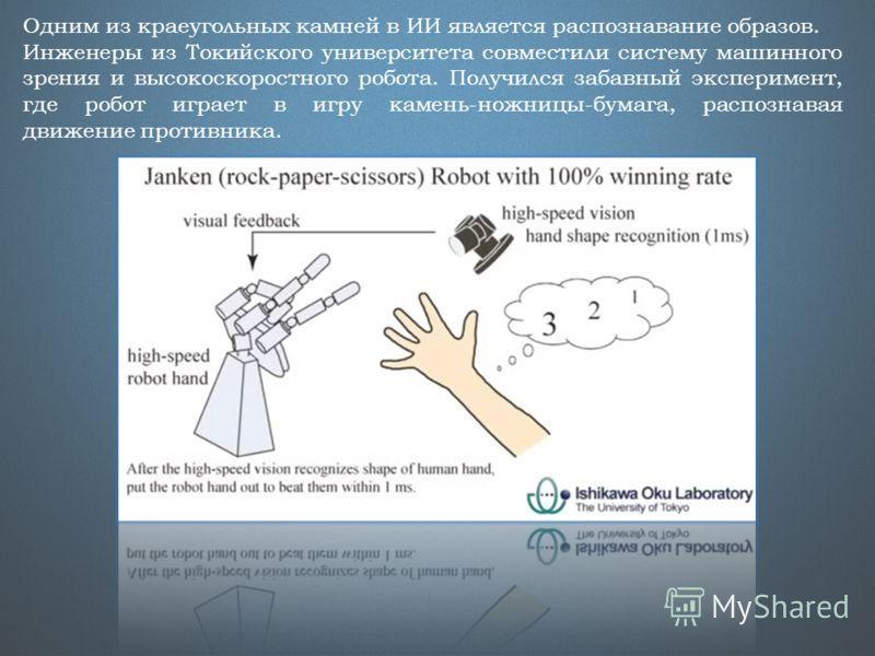 Одним из краеугольных камней в ИИ является распознавание образов. Инженеры из Токийского университета совместили систему машинного зрения и высокоскоростного робота. Получился забавный эксперимент, где робот играет в игру камень-ножницы-бумага, распо