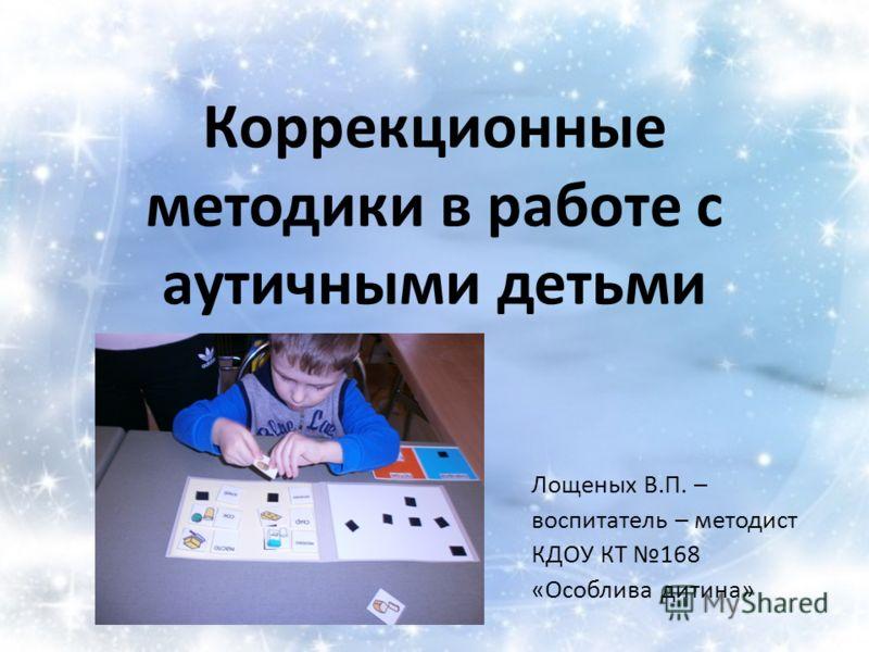 Коррекционные методики в работе с аутичными детьми Лощеных В.П. – воспитатель – методист КДОУ КТ 168 «Особлива дитина»