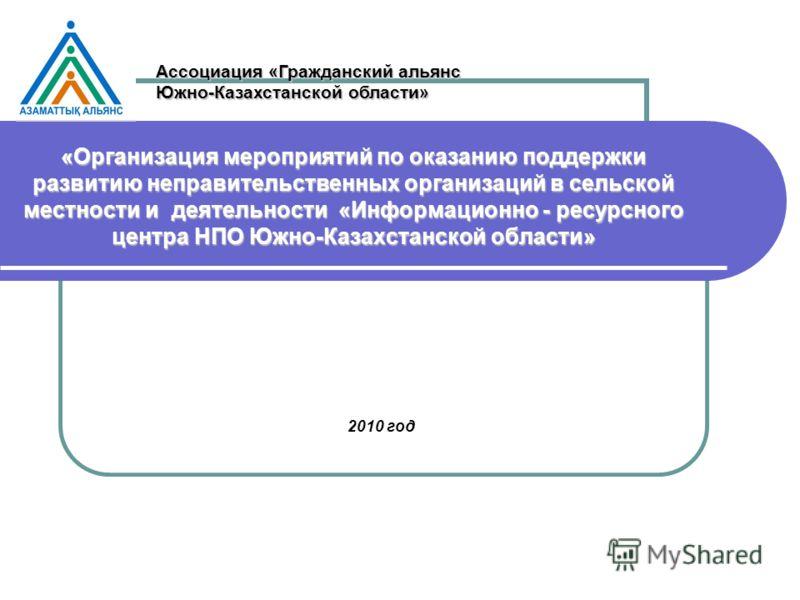 «Организация мероприятий по оказанию поддержки развитию неправительственных организаций в сельской местности и деятельности «Информационно - ресурсного центра НПО Южно-Казахстанской области» 2010 год Ассоциация «Гражданский альянс Южно-Казахстанской