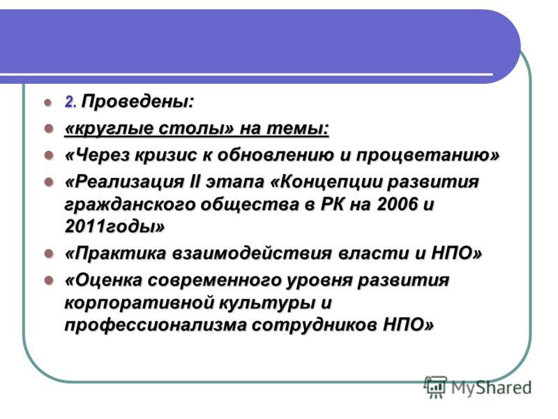 2. Проведены: 2. Проведены: «круглые столы» на темы: «круглые столы» на темы: «Через кризис к обновлению и процветанию» «Через кризис к обновлению и процветанию» «Реализация II этапа «Концепции развития гражданского общества в РК на 2006 и 2011годы»