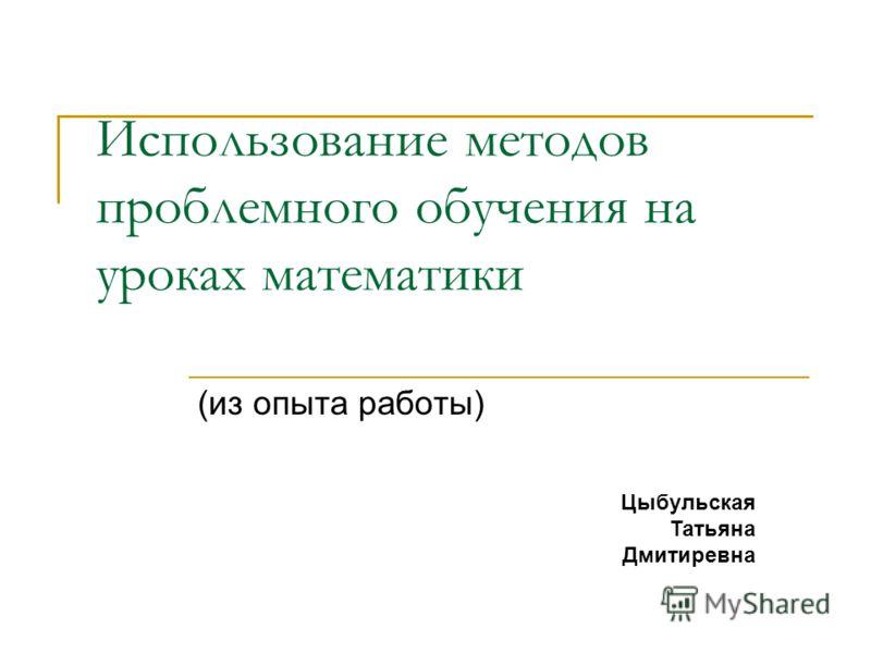 Использование методов проблемного обучения на уроках математики (из опыта работы) Цыбульская Татьяна Дмитиревна