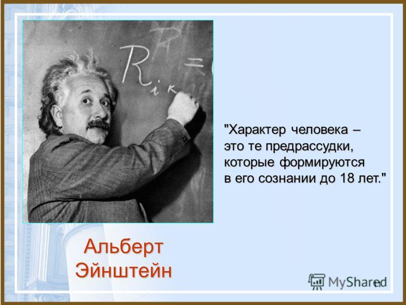 11 Альберт Эйнштейн Характер человека – это те предрассудки, которые формируются в его сознании до 18 лет.
