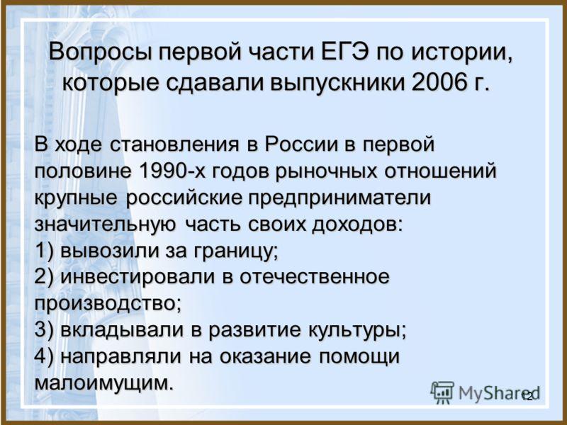 12 Вопросы первой части ЕГЭ по истории, которые сдавали выпускники 2006 г. В ходе становления в России в первой половине 1990-х годов рыночных отношений крупные российские предприниматели значительную часть своих доходов: 1) вывозили за границу; 2) и