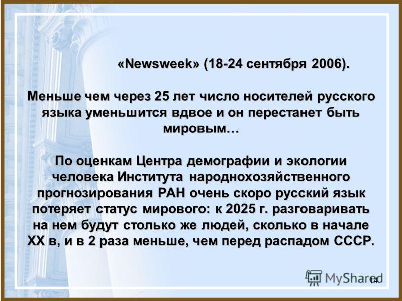 14 «Newsweek» (18-24 сентября 2006). Меньше чем через 25 лет число носителей русского языка уменьшится вдвое и он перестанет быть мировым… По оценкам Центра демографии и экологии человека Института народнохозяйственного прогнозирования РАН очень скор