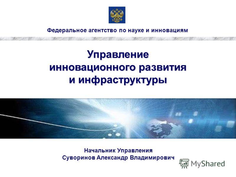Федеральное агентство по науке и инновациям Управление инновационного развития и инфраструктуры Начальник Управления Суворинов Александр Владимирович