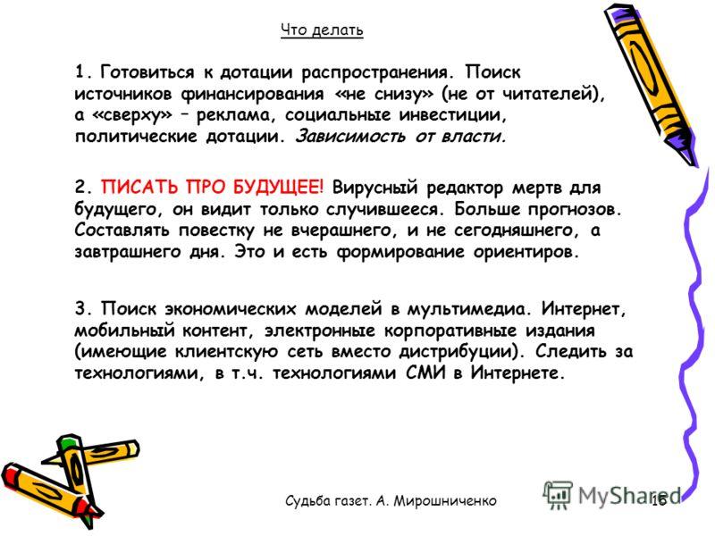 Судьба газет. А. Мирошниченко15 Что делать 1. Готовиться к дотации распространения. Поиск источников финансирования «не снизу» (не от читателей), а «сверху» – реклама, социальные инвестиции, политические дотации. Зависимость от власти. 2. ПИСАТЬ ПРО