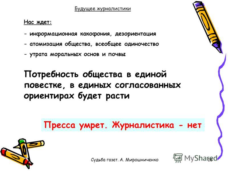 Судьба газет. А. Мирошниченко16 Будущее журналистики Пресса умрет. Журналистика - нет - информационная какофония, дезориентация - атомизация общества, всеобщее одиночество - утрата моральных основ и почвы Потребность общества в единой повестке, в еди