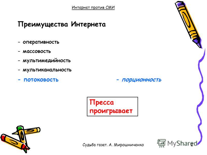 Судьба газет. А. Мирошниченко2 Интернет против СМИ Преимущества Интернета - оперативность - массовость - мультимедийность - мультиканальность Пресса проигрывает - потоковость- порционность