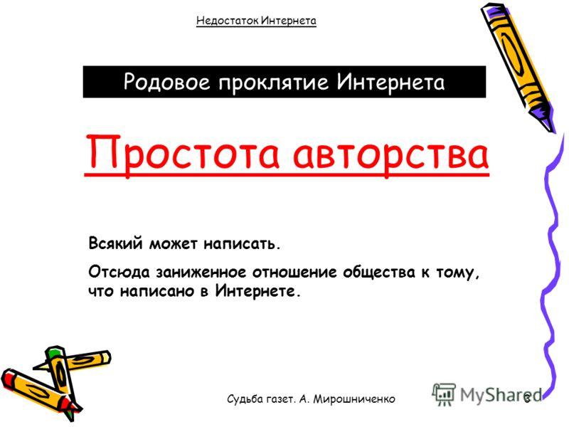 Судьба газет. А. Мирошниченко3 Недостаток Интернета Родовое проклятие Интернета Простота авторства Всякий может написать. Отсюда заниженное отношение общества к тому, что написано в Интернете.