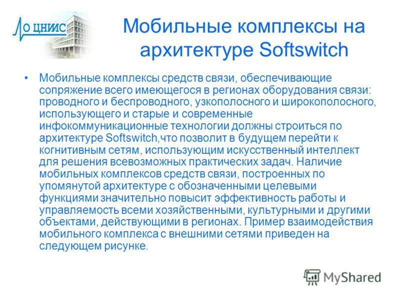 Мобильные комплексы на архитектуре Softswitch Мобильные комплексы средств связи, обеспечивающие сопряжение всего имеющегося в регионах оборудования связи: проводного и беспроводного, узкополосного и широкополосного, использующего и старые и современн