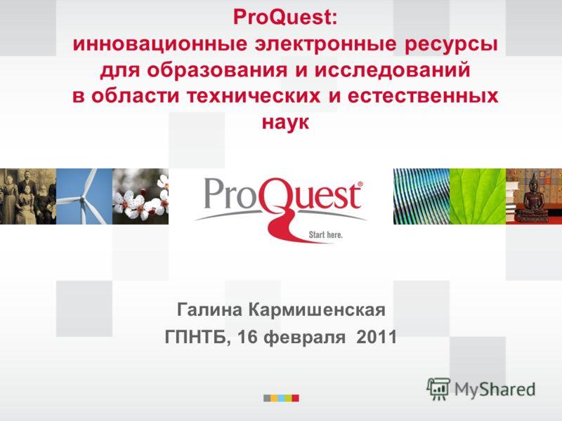 ProQuest: инновационные электронные ресурсы для образования и исследований в области технических и естественных наук Галина Кармишенская ГПНТБ, 16 февраля 2011