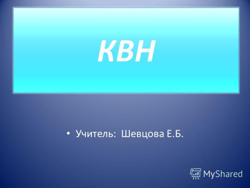 КВН Учитель: Шевцова Е.Б.