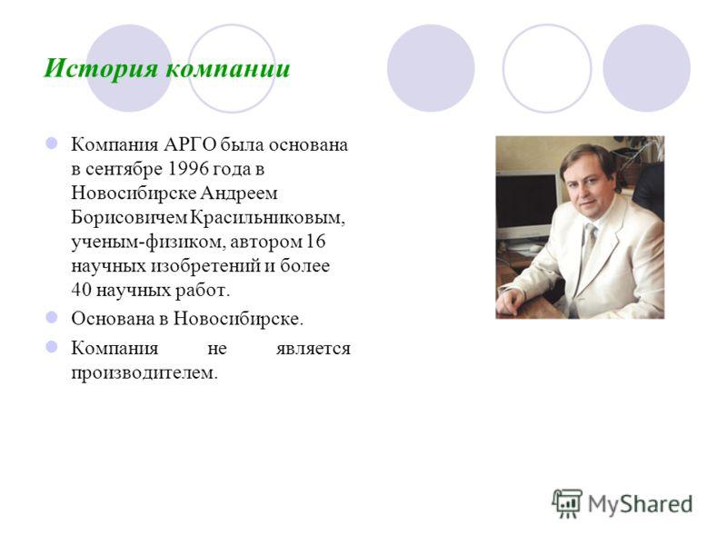 История компании Компания АРГО была основана в сентябре 1996 года в Новосибирске Андреем Борисовичем Красильниковым, ученым-физиком, автором 16 научных изобретений и более 40 научных работ. Основана в Новосибирске. Компания не является производителем