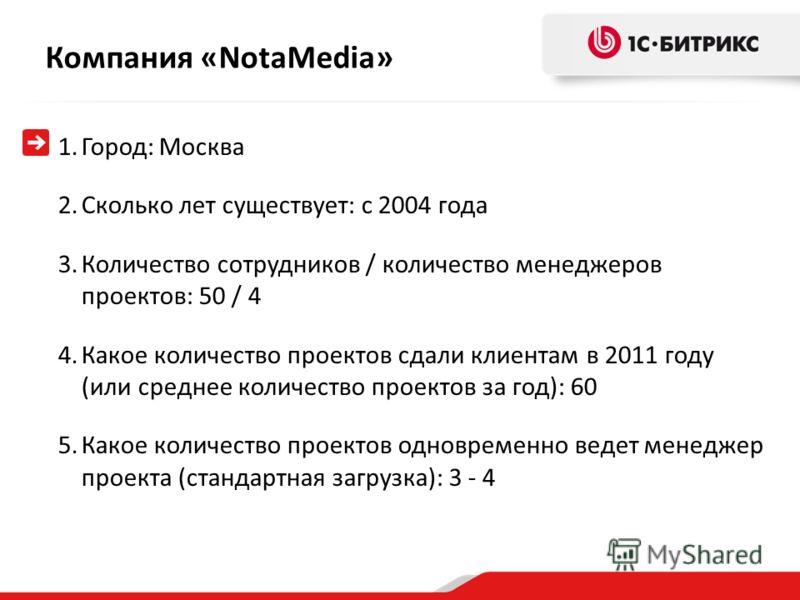 Компания «NotaMedia » 1.Город: Москва 2.Сколько лет существует: с 2004 года 3.Количество сотрудников / количество менеджеров проектов: 50 / 4 4.Какое количество проектов сдали клиентам в 2011 году (или среднее количество проектов за год): 60 5.Какое