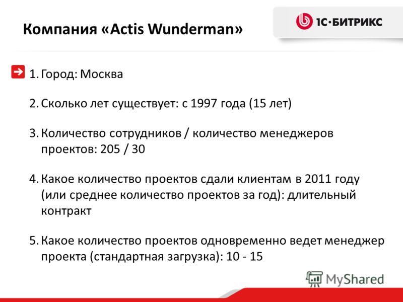 Компания «Actis Wunderman » 1.Город: Москва 2.Сколько лет существует: с 1997 года (15 лет) 3.Количество сотрудников / количество менеджеров проектов: 205 / 30 4.Какое количество проектов сдали клиентам в 2011 году (или среднее количество проектов за