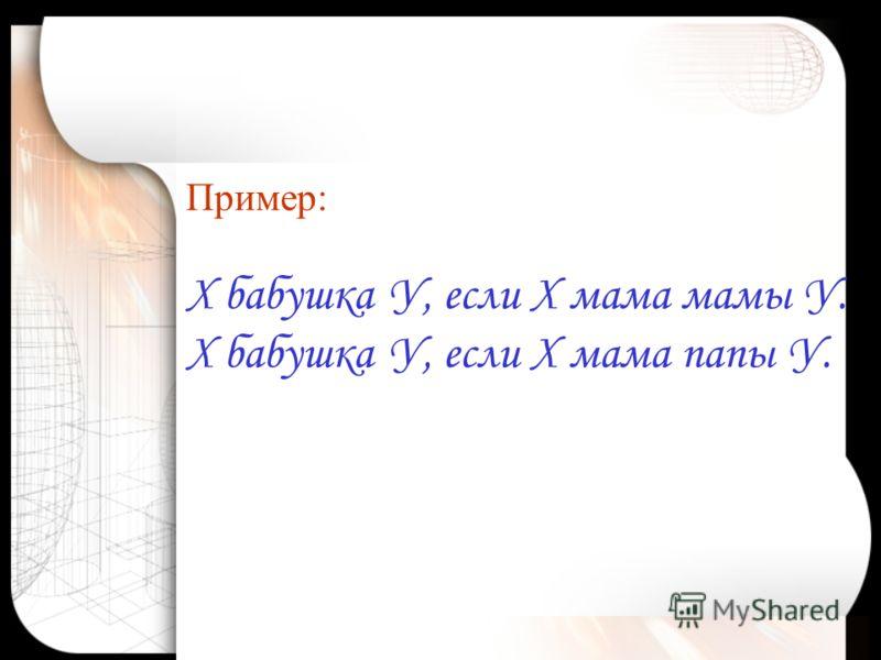 Пример: Х бабушка У, если Х мама мамы У. Х бабушка У, если Х мама папы У.