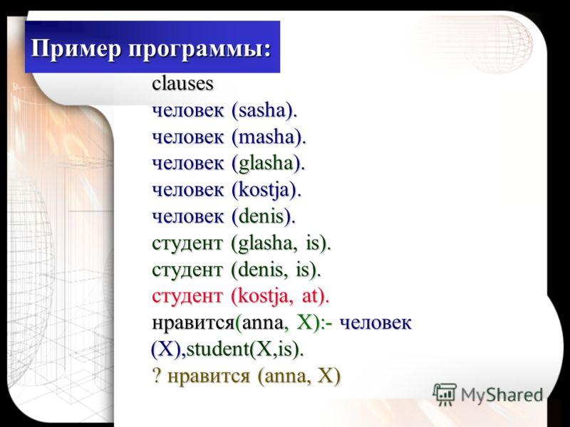 Пример программы: clauses человек (sasha). человек (masha). человек (glasha). человек (kostja). человек (denis). студент (glasha, is). студент (denis, is). студент (kostjа, at). нравится(anna, X):- человек (X),student(X,is). ? нравится (anna, X)