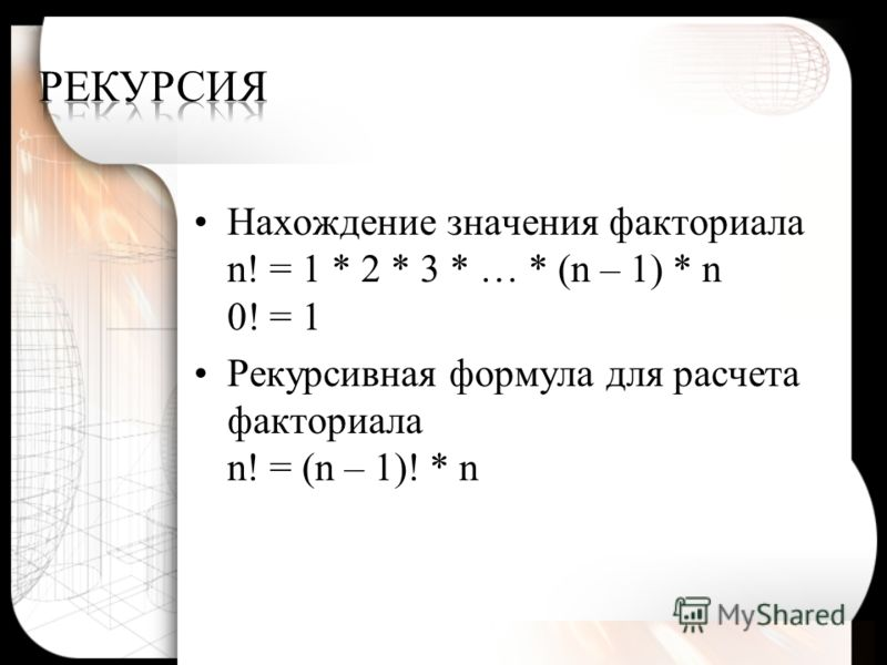 Нахождение значения факториала n! = 1 * 2 * 3 * … * (n – 1) * n 0! = 1 Рекурсивная формула для расчета факториала n! = (n – 1)! * n