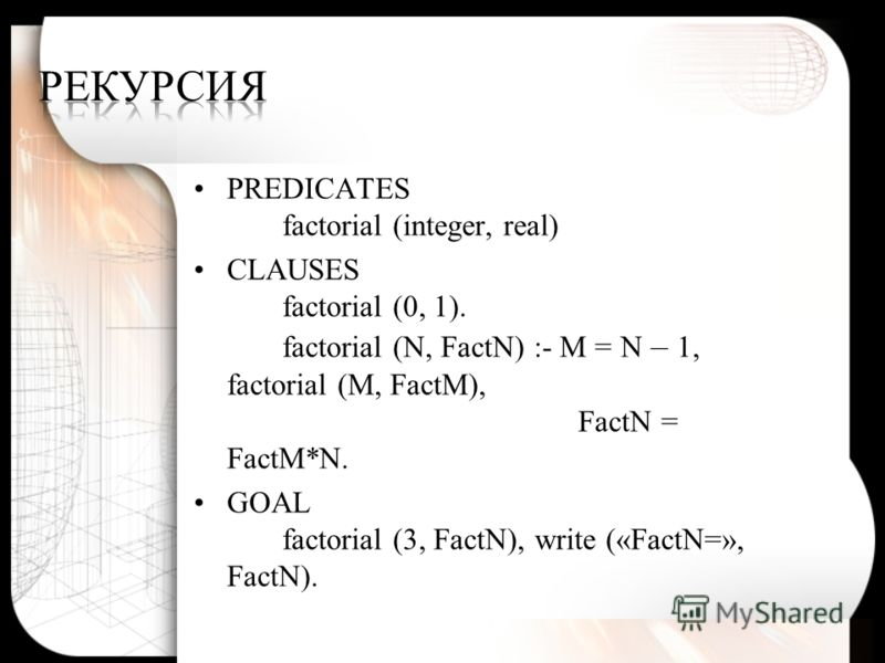 PREDICATES factorial (integer, real) CLAUSES factorial (0, 1). factorial (N, FactN) :- M = N – 1, factorial (M, FactM), FactN = FactM*N. GOAL factorial (3, FactN), write («FactN=», FactN).