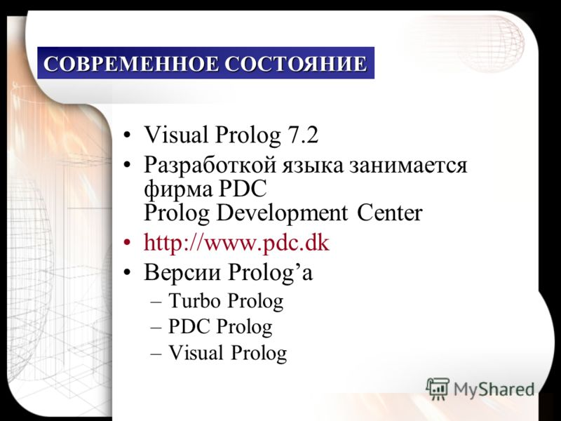 Visual Prolog 7.2 Разработкой языка занимается фирма PDC Prolog Development Center http://www.pdc.dk Версии Prologа –Turbo Prolog –PDC Prolog –Visual Prolog СОВРЕМЕННОЕ СОСТОЯНИЕ
