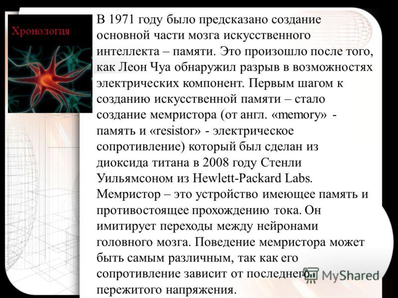 Хронология В 1971 году было предсказано создание основной части мозга искусственного интеллекта – памяти. Это произошло после того, как Леон Чуа обнаружил разрыв в возможностях электрических компонент. Первым шагом к созданию искусственной памяти – с