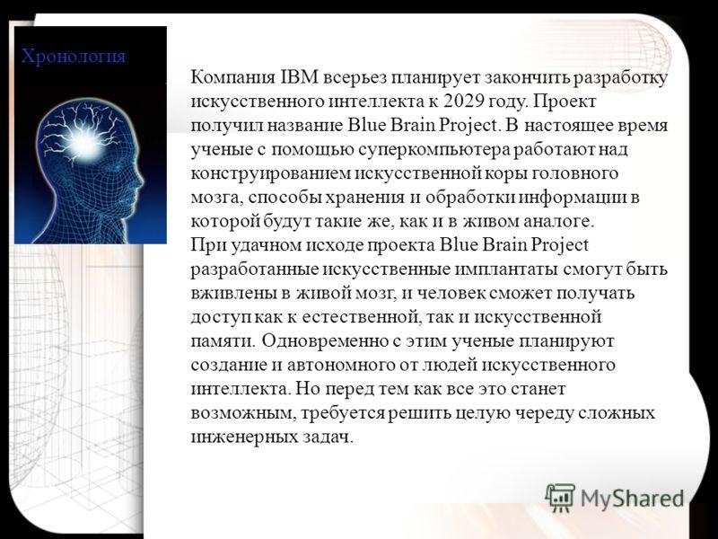 Хронология Компания IBM всерьез планирует закончить разработку искусственного интеллекта к 2029 году. Проект получил название Blue Brain Project. В настоящее время ученые с помощью суперкомпьютера работают над конструированием искусственной коры голо