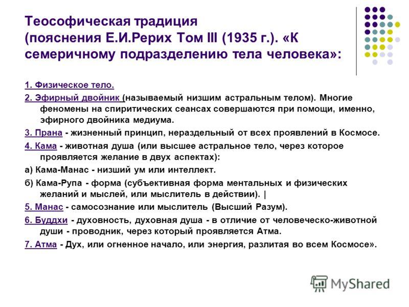 Теософическая традиция (пояснения Е.И.Рерих Том III (1935 г.). «К семеричному подразделению тела человека»: 1. Физическое тело. 2. Эфирный двойник (называемый низшим астральным телом). Многие феномены на спиритических сеансах совершаются при помощи,