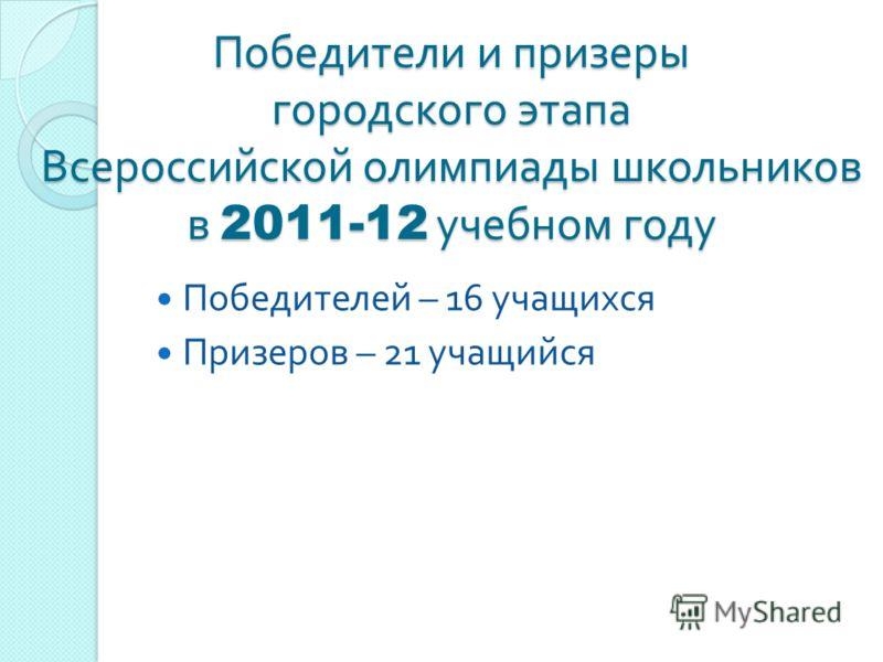 Победители и призеры городского этапа Всероссийской олимпиады школьников в 2011-12 учебном году Победителей – 16 учащихся Призеров – 21 учащийся
